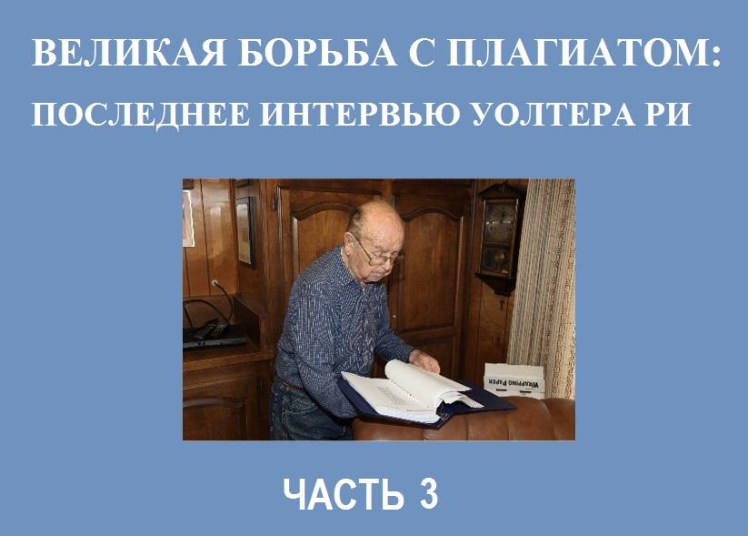 ВЕЛИКАЯ БОРЬБА С ПЛАГИАТОМ: ПОСЛЕДНЕЕ ИНТЕРВЬЮ УОЛТЕРА РИ.Часть 3